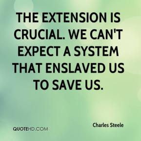 Charles Steele - The extension is crucial. We can't expect a system that enslaved us to save us.