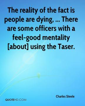 The reality of the fact is people are dying, ... There are some officers with a feel-good mentality [about] using the Taser.
