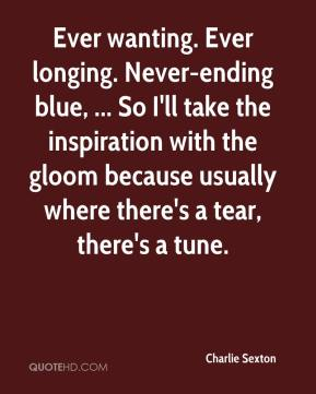 Charlie Sexton - Ever wanting. Ever longing. Never-ending blue, ... So I'll take the inspiration with the gloom because usually where there's a tear, there's a tune.