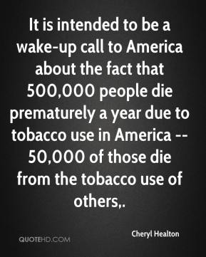 Cheryl Healton - It is intended to be a wake-up call to America about the fact that 500,000 people die prematurely a year due to tobacco use in America -- 50,000 of those die from the tobacco use of others.