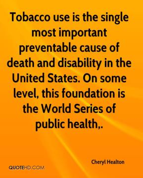 Cheryl Healton - Tobacco use is the single most important preventable cause of death and disability in the United States. On some level, this foundation is the World Series of public health.