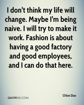 Chloe Dao - I don't think my life will change. Maybe I'm being naive. I will try to make it work. Fashion is about having a good factory and good employees, and I can do that here.