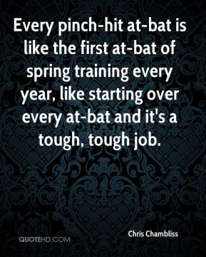 Chris Chambliss - Every pinch-hit at-bat is like the first at-bat of spring training every year, like starting over every at-bat and it's a tough, tough job.