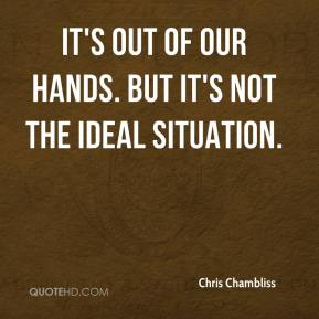 Chris Chambliss - It's out of our hands. But it's not the ideal situation.