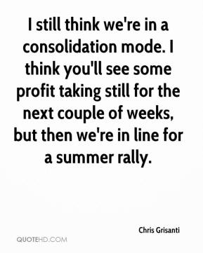 Chris Grisanti - I still think we're in a consolidation mode. I think you'll see some profit taking still for the next couple of weeks, but then we're in line for a summer rally.