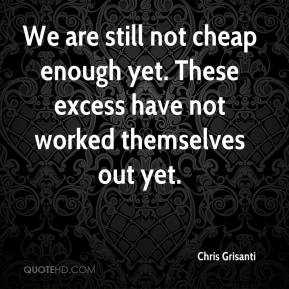 We are still not cheap enough yet. These excess have not worked themselves out yet.