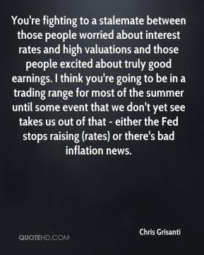 You're fighting to a stalemate between those people worried about interest rates and high valuations and those people excited about truly good earnings. I think you're going to be in a trading range for most of the summer until some event that we don't yet see takes us out of that - either the Fed stops raising (rates) or there's bad inflation news.