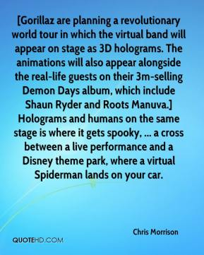 Chris Morrison - [Gorillaz are planning a revolutionary world tour in which the virtual band will appear on stage as 3D holograms. The animations will also appear alongside the real-life guests on their 3m-selling Demon Days album, which include Shaun Ryder and Roots Manuva.] Holograms and humans on the same stage is where it gets spooky, ... a cross between a live performance and a Disney theme park, where a virtual Spiderman lands on your car.