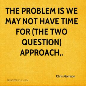 Chris Morrison - The problem is we may not have time for (the two question) approach.