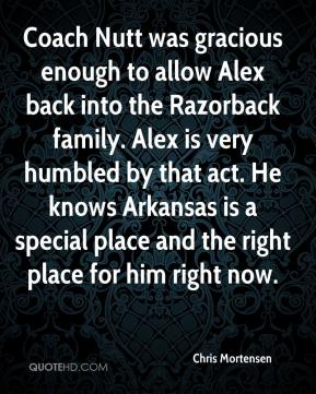 Chris Mortensen - Coach Nutt was gracious enough to allow Alex back into the Razorback family. Alex is very humbled by that act. He knows Arkansas is a special place and the right place for him right now.