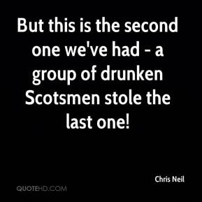 Chris Neil - But this is the second one we've had - a group of drunken Scotsmen stole the last one!