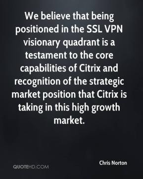 Chris Norton - We believe that being positioned in the SSL VPN visionary quadrant is a testament to the core capabilities of Citrix and recognition of the strategic market position that Citrix is taking in this high growth market.