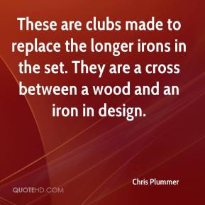 Chris Plummer - These are clubs made to replace the longer irons in the set. They are a cross between a wood and an iron in design.