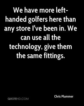 Chris Plummer - We have more left-handed golfers here than any store I've been in. We can use all the technology, give them the same fittings.