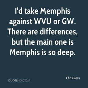 Chris Ross - I'd take Memphis against WVU or GW. There are differences, but the main one is Memphis is so deep.