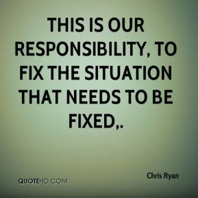 Chris Ryan - This is our responsibility, to fix the situation that needs to be fixed.