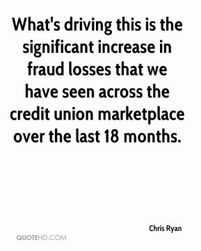 Chris Ryan - What's driving this is the significant increase in fraud losses that we have seen across the credit union marketplace over the last 18 months.
