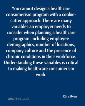 Chris Ryan - You cannot design a healthcare consumerism program with a cookie-cutter approach. There are many variables an employer needs to consider when planning a healthcare program, including employee demographics, number of locations, company culture and the presence of chronic conditions in their workforce. Understanding these variables is critical to making healthcare consumerism work.