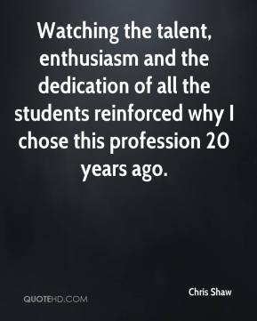 Chris Shaw - Watching the talent, enthusiasm and the dedication of all the students reinforced why I chose this profession 20 years ago.