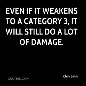 Chris Sisko - Even if it weakens to a Category 3, it will still do a lot of damage.