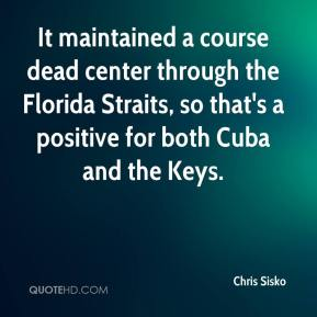Chris Sisko - It maintained a course dead center through the Florida Straits, so that's a positive for both Cuba and the Keys.