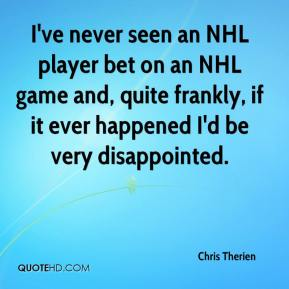 Chris Therien - I've never seen an NHL player bet on an NHL game and, quite frankly, if it ever happened I'd be very disappointed.
