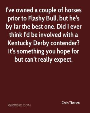 Chris Therien - I've owned a couple of horses prior to Flashy Bull, but he's by far the best one. Did I ever think I'd be involved with a Kentucky Derby contender? It's something you hope for but can't really expect.