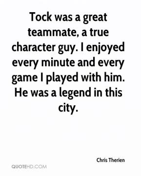 Chris Therien - Tock was a great teammate, a true character guy. I enjoyed every minute and every game I played with him. He was a legend in this city.