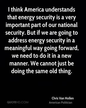 Chris Van Hollen - I think America understands that energy security is a very important part of our national security. But if we are going to address energy security in a meaningful way going forward, we need to do it in a new manner. We cannot just be doing the same old thing.