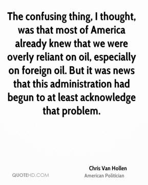 Chris Van Hollen - The confusing thing, I thought, was that most of America already knew that we were overly reliant on oil, especially on foreign oil. But it was news that this administration had begun to at least acknowledge that problem.