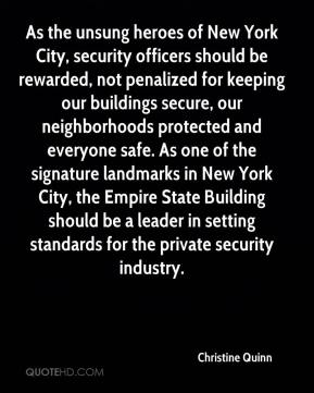 Christine Quinn - As the unsung heroes of New York City, security officers should be rewarded, not penalized for keeping our buildings secure, our neighborhoods protected and everyone safe. As one of the signature landmarks in New York City, the Empire State Building should be a leader in setting standards for the private security industry.