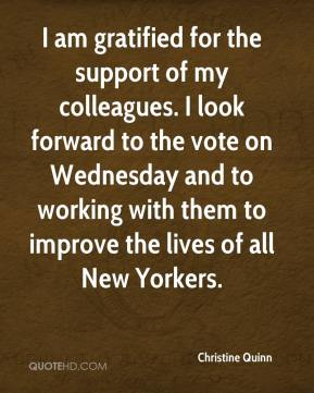Christine Quinn - I am gratified for the support of my colleagues. I look forward to the vote on Wednesday and to working with them to improve the lives of all New Yorkers.