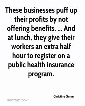 Christine Quinn - These businesses puff up their profits by not offering benefits, ... And at lunch, they give their workers an extra half hour to register on a public health insurance program.