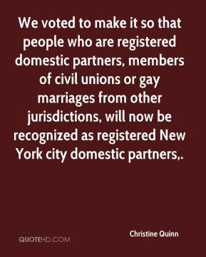 Christine Quinn - We voted to make it so that people who are registered domestic partners, members of civil unions or gay marriages from other jurisdictions, will now be recognized as registered New York city domestic partners.