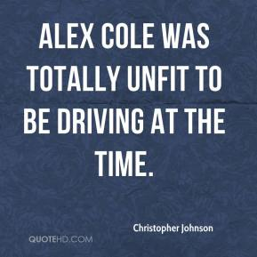 Christopher Johnson - Alex Cole was totally unfit to be driving at the time.