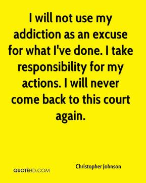 Christopher Johnson - I will not use my addiction as an excuse for what I've done. I take responsibility for my actions. I will never come back to this court again.