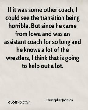 If it was some other coach, I could see the transition being horrible. But since he came from Iowa and was an assistant coach for so long and he knows a lot of the wrestlers, I think that is going to help out a lot.