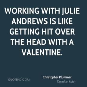 Christopher Plummer - Working with Julie Andrews is like getting hit over the head with a valentine.