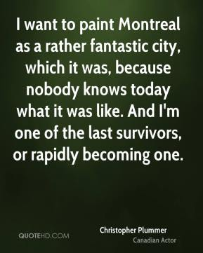 Christopher Plummer - I want to paint Montreal as a rather fantastic city, which it was, because nobody knows today what it was like. And I'm one of the last survivors, or rapidly becoming one.