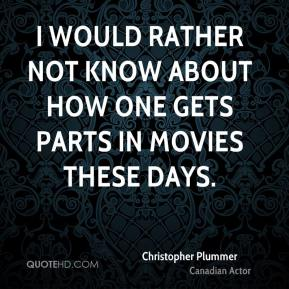 Christopher Plummer - I would rather not know about how one gets parts in movies these days.