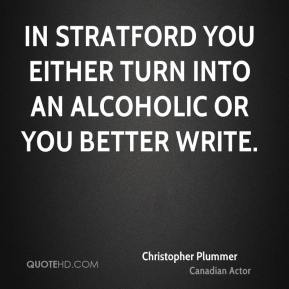 Christopher Plummer - In Stratford you either turn into an alcoholic or you better write.
