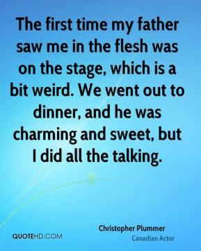 Christopher Plummer - The first time my father saw me in the flesh was on the stage, which is a bit weird. We went out to dinner, and he was charming and sweet, but I did all the talking.