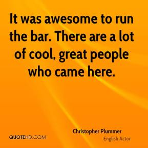 Christopher Plummer - It was awesome to run the bar. There are a lot of cool, great people who came here.