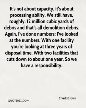 Chuck Brown - It's not about capacity, it's about processing ability. We still have, roughly, 12 million cubic yards of debris and that's all demolition debris. Again, I've done numbers; I've looked at the numbers. With one facility you're looking at three years of disposal time. With two facilities that cuts down to about one year. So we have a responsibility.