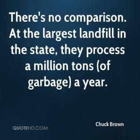 Chuck Brown - There's no comparison. At the largest landfill in the state, they process a million tons (of garbage) a year.