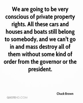 Chuck Brown - We are going to be very conscious of private property rights. All these cars and houses and boats still belong to somebody, and we can't go in and mass destroy all of them without some kind of order from the governor or the president.