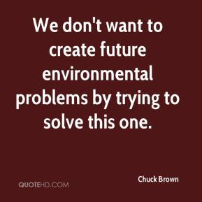 Chuck Brown - We don't want to create future environmental problems by trying to solve this one.