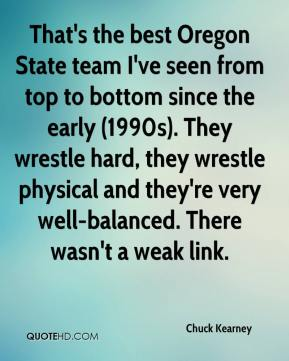 Chuck Kearney - That's the best Oregon State team I've seen from top to bottom since the early (1990s). They wrestle hard, they wrestle physical and they're very well-balanced. There wasn't a weak link.