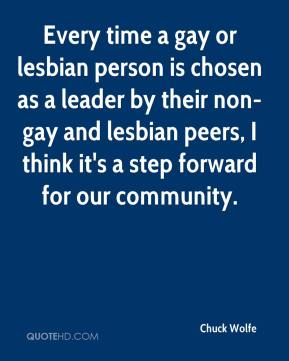 Chuck Wolfe - Every time a gay or lesbian person is chosen as a leader by their non-gay and lesbian peers, I think it's a step forward for our community.