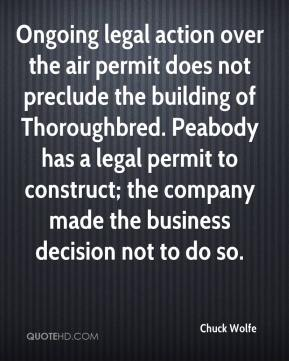 Chuck Wolfe - Ongoing legal action over the air permit does not preclude the building of Thoroughbred. Peabody has a legal permit to construct; the company made the business decision not to do so.